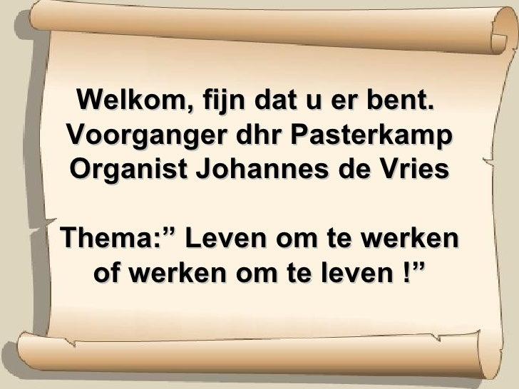 """Welkom, fijn dat u er bent.  Voorganger dhr Pasterkamp Organist Johannes de Vries Thema:"""" Leven om te werken of werken om ..."""