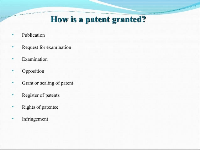 How is a patent granted?How is a patent granted? • Publication • Request for examination • Examination • Opposition • Gran...