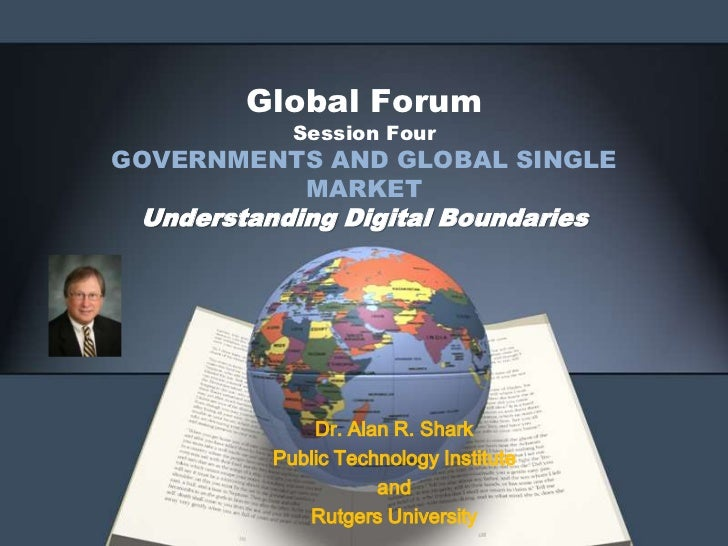 Global Forum            Session FourGOVERNMENTS AND GLOBAL SINGLE          MARKET Understanding Digital Boundaries        ...