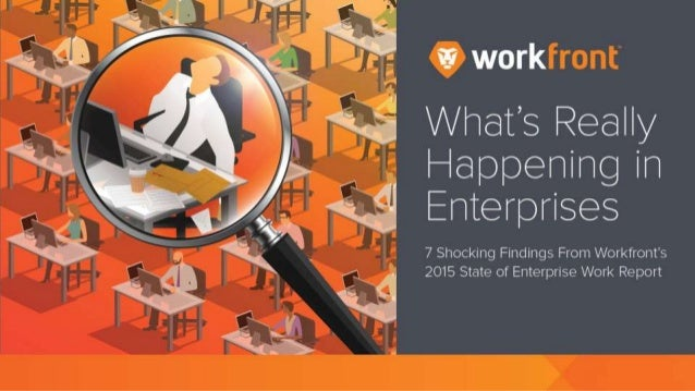 What's really happening in Enterprises 7 Shocking Findings From Workfront's 2015 State of Enterprise Work Report