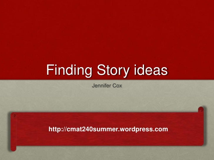 Finding Story ideas            Jennifer Coxhttp://cmat240summer.wordpress.com