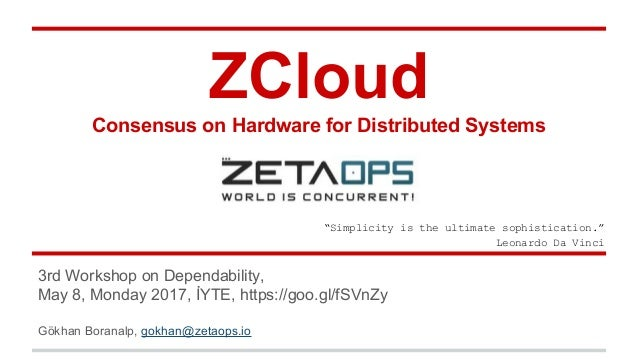 ZCloud Consensus on Hardware for Distributed Systems 3rd Workshop on Dependability, May 8, Monday 2017, İYTE, https://goo....