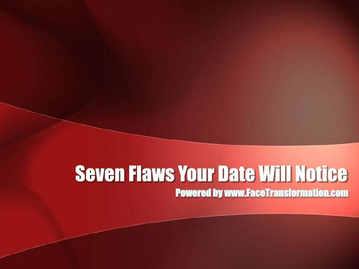 Seven Flaws Your Date Will Notice<br />Powered by www.FaceTransformation.com<br />