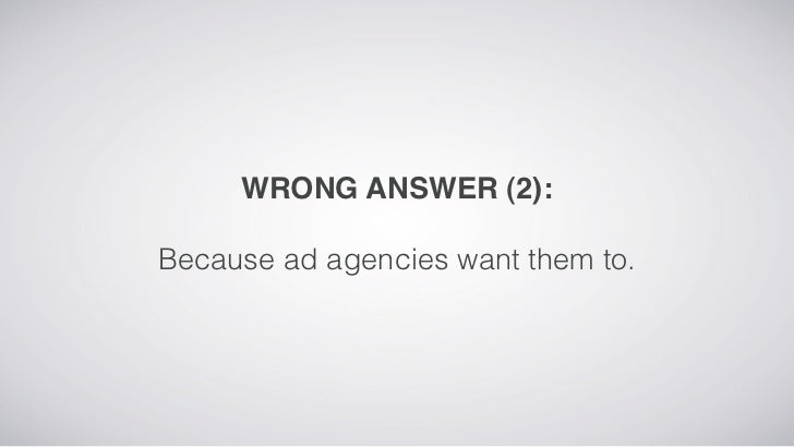 WRONG ANSWER (2):Because ad agencies want them to.