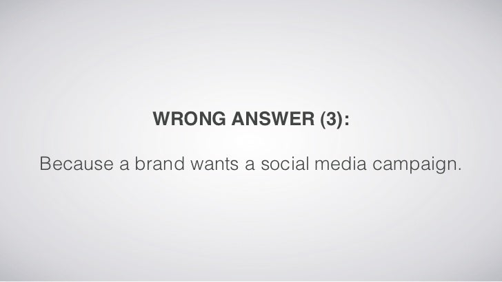 WRONG ANSWER (3):Because a brand wants a social media campaign.