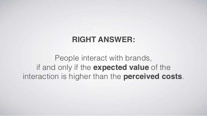 RIGHT ANSWER:          People interact with brands,    if and only if the expected value of theinteraction is higher than ...