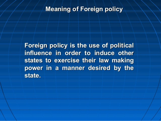 Meaning of Foreign policyForeign policy is the use of politicalinfluence in order to induce otherstates to exercise their ...