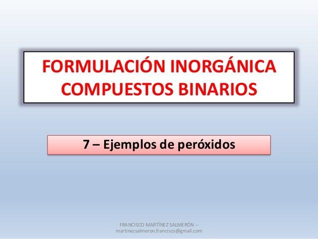 FORMULACIÓN INORGÁNICA COMPUESTOS BINARIOS 7 – Ejemplos de peróxidos FRANCISCO MARTÍNEZ SALMERÓN -- martinezsalmeron.franc...