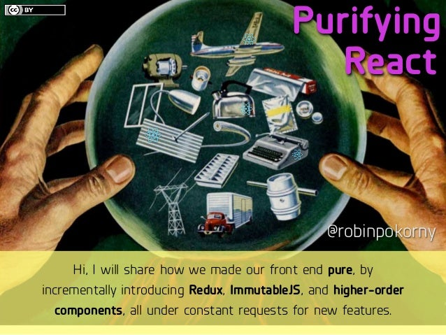 Purifying @robinpokorny React Hi, I will share how we made our front end pure, by incrementally introducing Redux, Immutab...