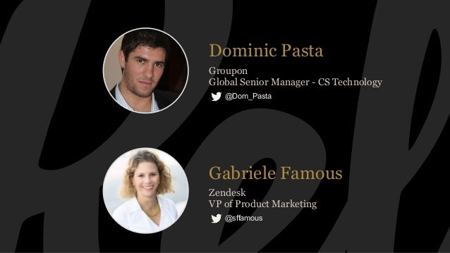Dominic Pasta Groupon Global Senior Manager - CS Technology @Dom_Pasta Gabriele Famous Zendesk VP of Product Marketing @sf...