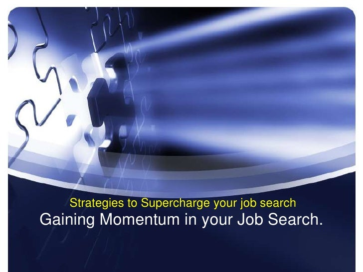 Strategies to Supercharge your job search Gaining Momentum in your Job Search.