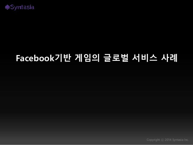 Copyright ⓒ 2014 Syntasia Inc. Facebook기반 게임의 글로벌 서비스 사례
