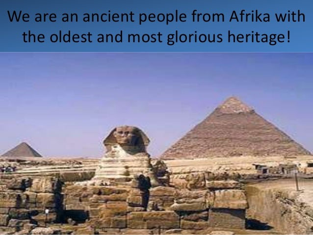 We are an ancient people from Afrika with the oldest and most glorious heritage!