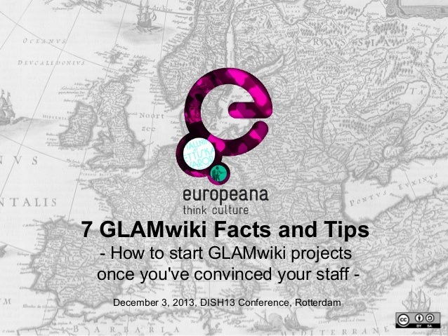 7 GLAMwiki Facts and Tips - How to start GLAMwiki projects once you've convinced your staff December 3, 2013, DISH13 Confe...
