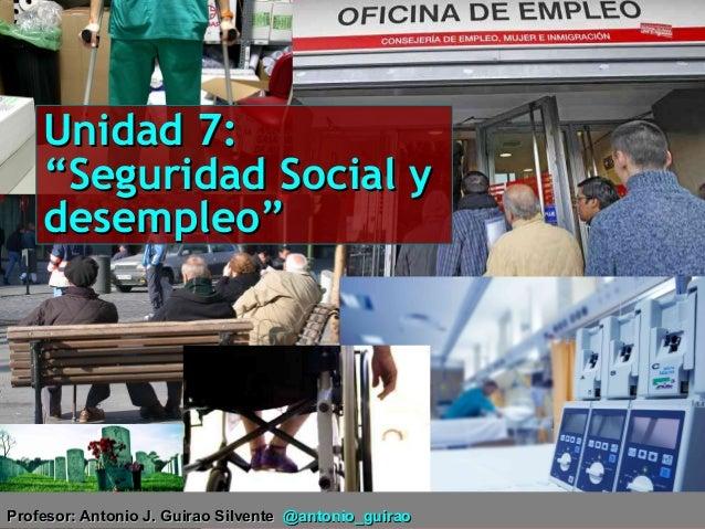 """Unidad 7: """"Seguridad Social y desempleo""""  Profesor: Antonio J. Guirao Silvente Profesor: Antonio J. Guirao Silvente @anton..."""