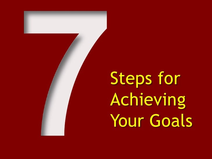 7<br />Steps for Achieving Your Goals<br />