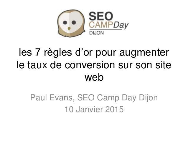 les 7 règles d'or pour augmenter le taux de conversion sur son site web Paul Evans, SEO Camp Day Dijon 10 Janvier 2015