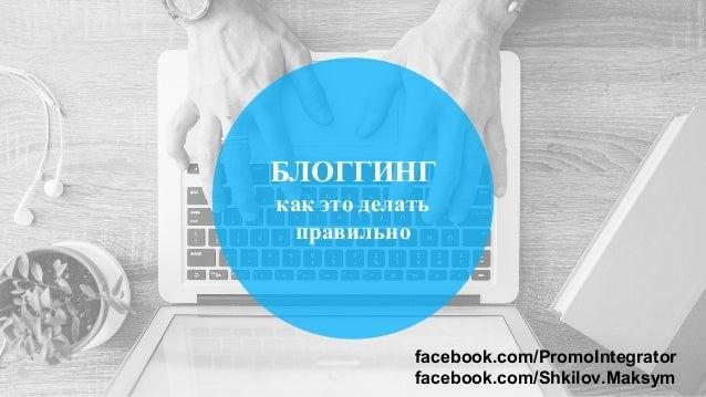 БЛОГГИНГ как это делать правильно facebook.com/PromoIntegrator facebook.com/Shkilov.Maksym