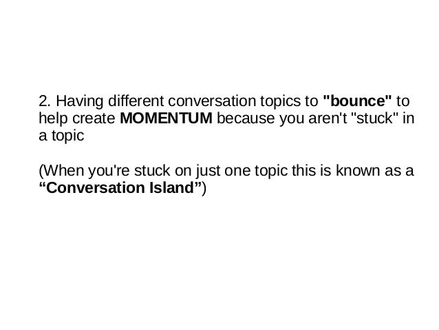 """good topics to chat with a girl You have to take a chance and lead into these sexual subjects instead, assume if you've been talking to a woman for a minimum of 15-30 minutes (at a bar or on a date), it's safe to try leading into more enticing conversation """"let me ask you something personal"""" """"okay, so now that we've got the small talk."""