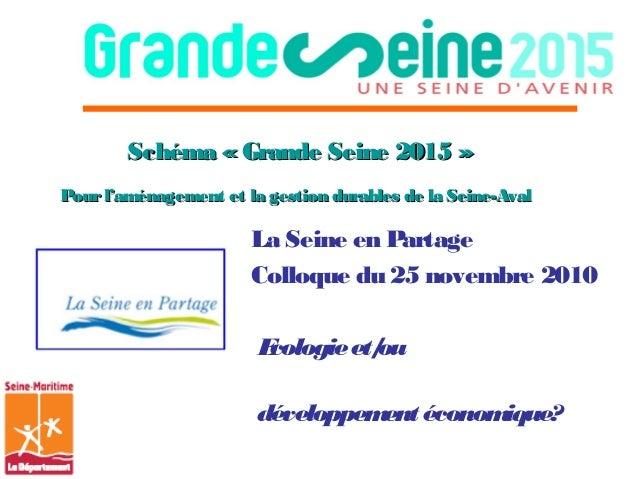 Schéma «Grande Seine 2015»Schéma «Grande Seine 2015» Pourl'aménagement et la gestion durables de la Seine-AvalPourl'am...