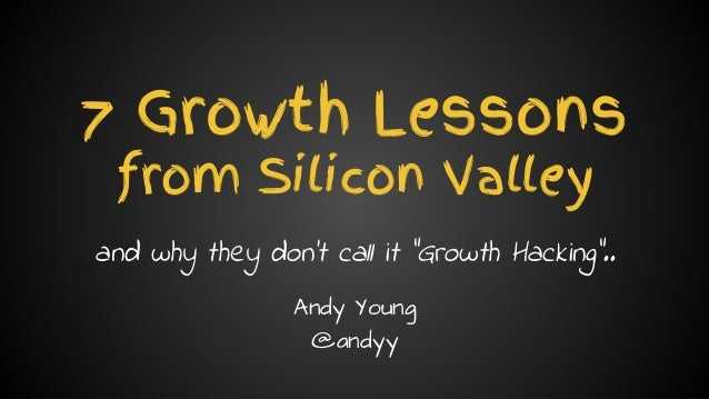 "Andy Young // @andyy // andyyoung.co 7 Growth Lessons from Silicon Valley and why they don't call it ""Growth Hacking"".. An..."