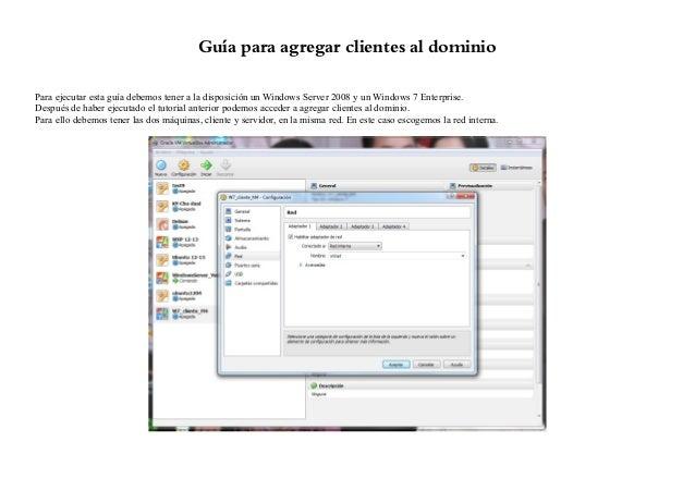 Guía para agregar clientes al dominioPara ejecutar esta guía debemos tener a la disposición un Windows Server 2008 y un Wi...