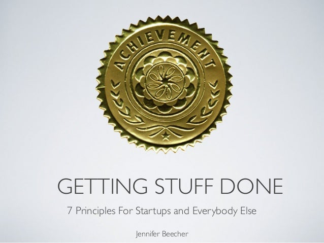 GETTING STUFF DONE 7 Principles For Startups and Everybody Else Jennifer Beecher