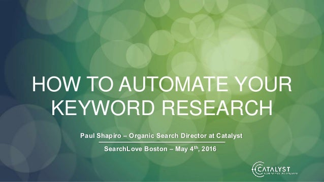 HOW TO AUTOMATE YOUR KEYWORD RESEARCH Paul Shapiro – Organic Search Director at Catalyst SearchLove Boston – May 4th, 2016