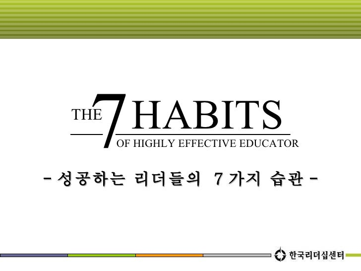 OF HIGHLY EFFECTIVE EDUCATOR - 성공하는 리더들의  7 가지 습관 - THE 7 HABITS