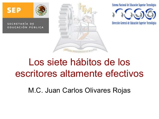 Los siete hábitos de los escritores altamente efectivos M.C. Juan Carlos Olivares Rojas