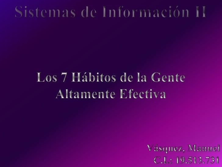 Sistemas de Información II<br />Los 7 Hábitos de la Gente<br />Altamente Efectiva <br />Vásquez, Manuel<br />C.I.: 19.513....