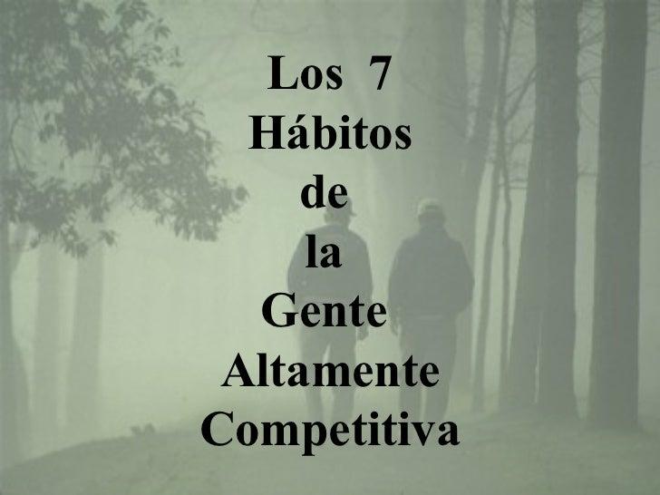 Los 7  Hábitos     de     la  Gente AltamenteCompetitiva