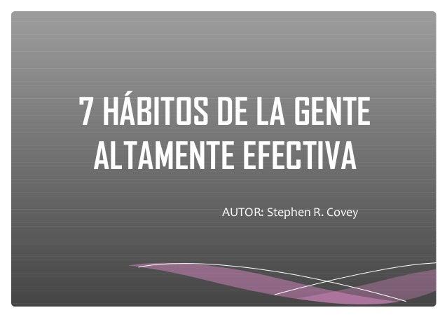 7 HÁBITOS DE LA GENTE ALTAMENTE EFECTIVA          AUTOR: Stephen R. Covey
