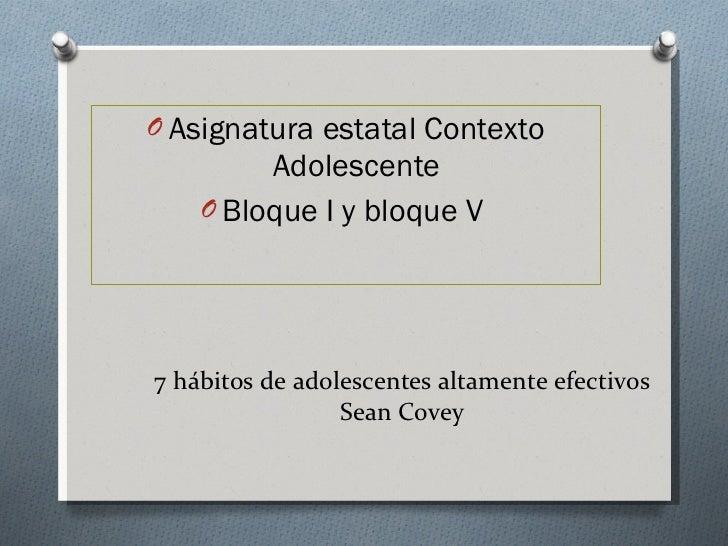 7 hábitos de adolescentes altamente efectivos Sean Covey <ul><li>Asignatura estatal Contexto Adolescente </li></ul><ul><li...
