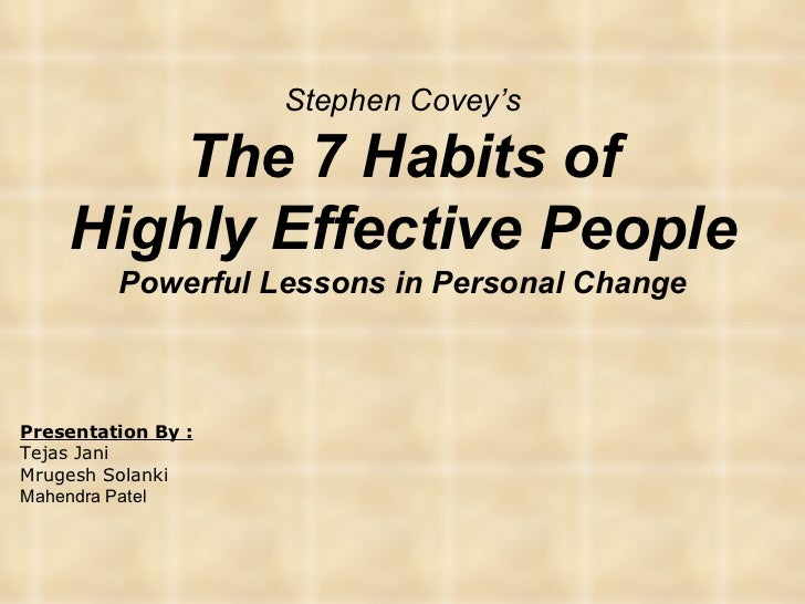 Stephen Covey's The 7 Habits of Highly Effective People Powerful Lessons in Personal Change Presentation By : Tejas Jani M...