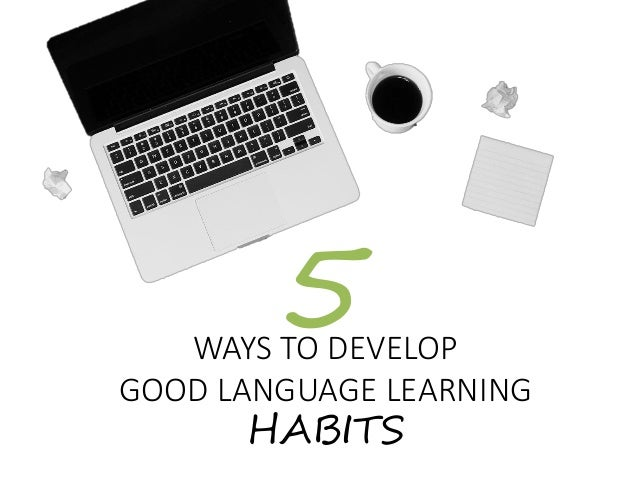 WAYS TO DEVELOP GOOD LANGUAGE LEARNING HABITS 5