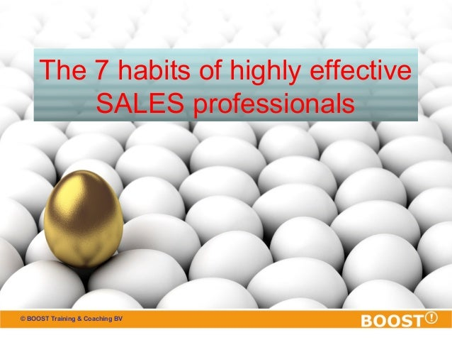The 7 habits of highly effective  SALES professionals  © BOOST Training & Coaching BV
