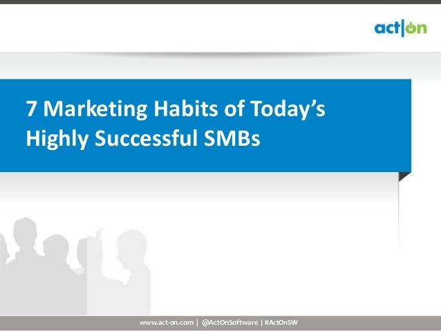7 Marketing Habits of Today'sHighly Successful SMBs           www.act-on.com | @ActOnSoftware | #ActOnSW