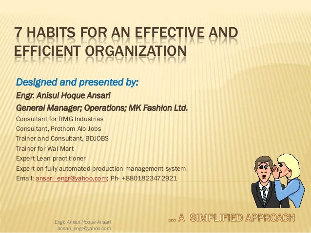 7 HABITS FOR AN EFFECTIVE AND EFFICIENT ORGANIZATION Designed and presented by: Engr. Anisul Hoque Ansari General Manager;...