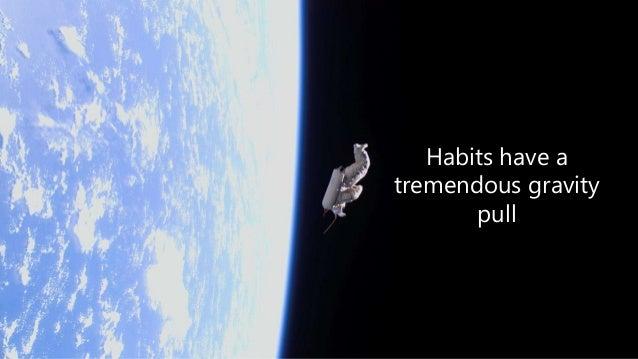 Habits have a tremendous gravity pull