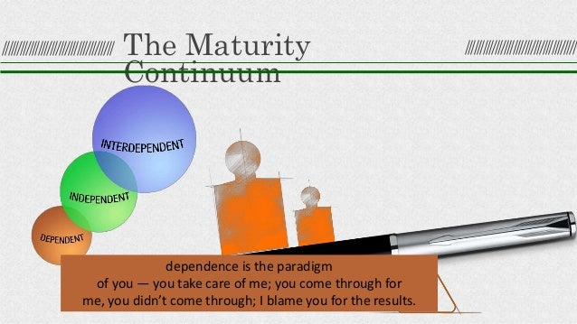 The Maturity Continuum dependence is the paradigm of you — you take care of me; you come through for me, you didn't come t...