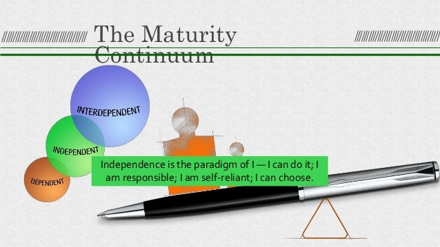 The Maturity Continuum Independence is the paradigm of I — I can do it; I am responsible; I am self-reliant; I can choose.
