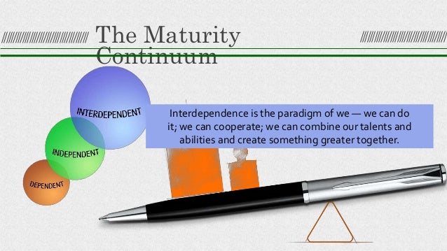 The Maturity Continuum Interdependence is the paradigm of we — we can do it; we can cooperate; we can combine our talents ...