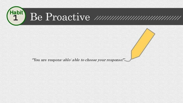 """""""You are respons-able: able to choose your response!"""" Be Proactive1 Habit"""