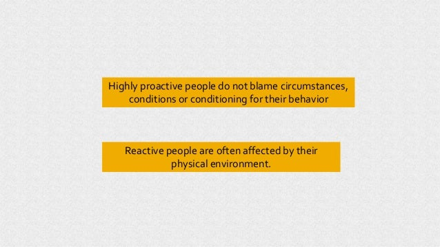 Highly proactive people do not blame circumstances, conditions or conditioning for their behavior Reactive people are ofte...