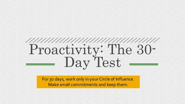 Proactivity: The 30- Day Test For 30 days, work only in your Circle of Influence. Make small commitments and keep them.