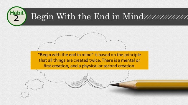 Begin With the End in Mind2 Habit To begin with the end in mind means to start with a clear understanding of your destinat...