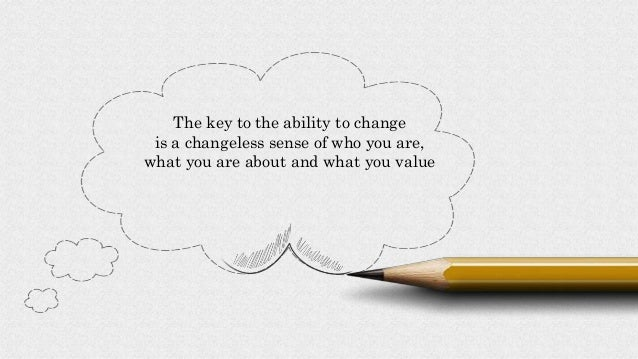 The key to the ability to change is a changeless sense of who you are, what you are about and what you value