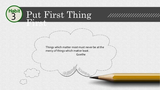 Put First Thing First Habit 3 Things which matter most must never be at the mercy of things which matter least. Goethe