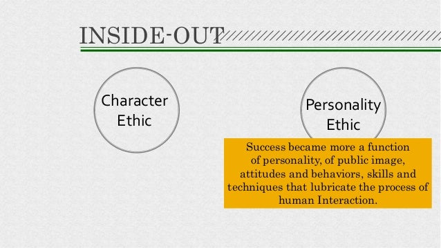 Character Ethic Personality Ethic INSIDE-OUT Success became more a function of personality, of public image, attitudes and...